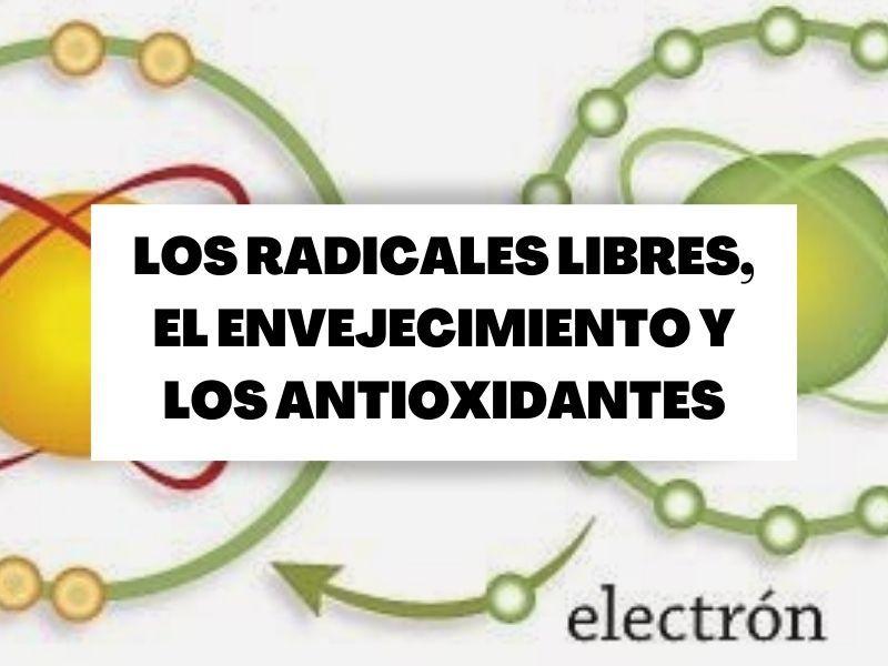 Los radicales libres, el envejecimiento y los antioxidantes
